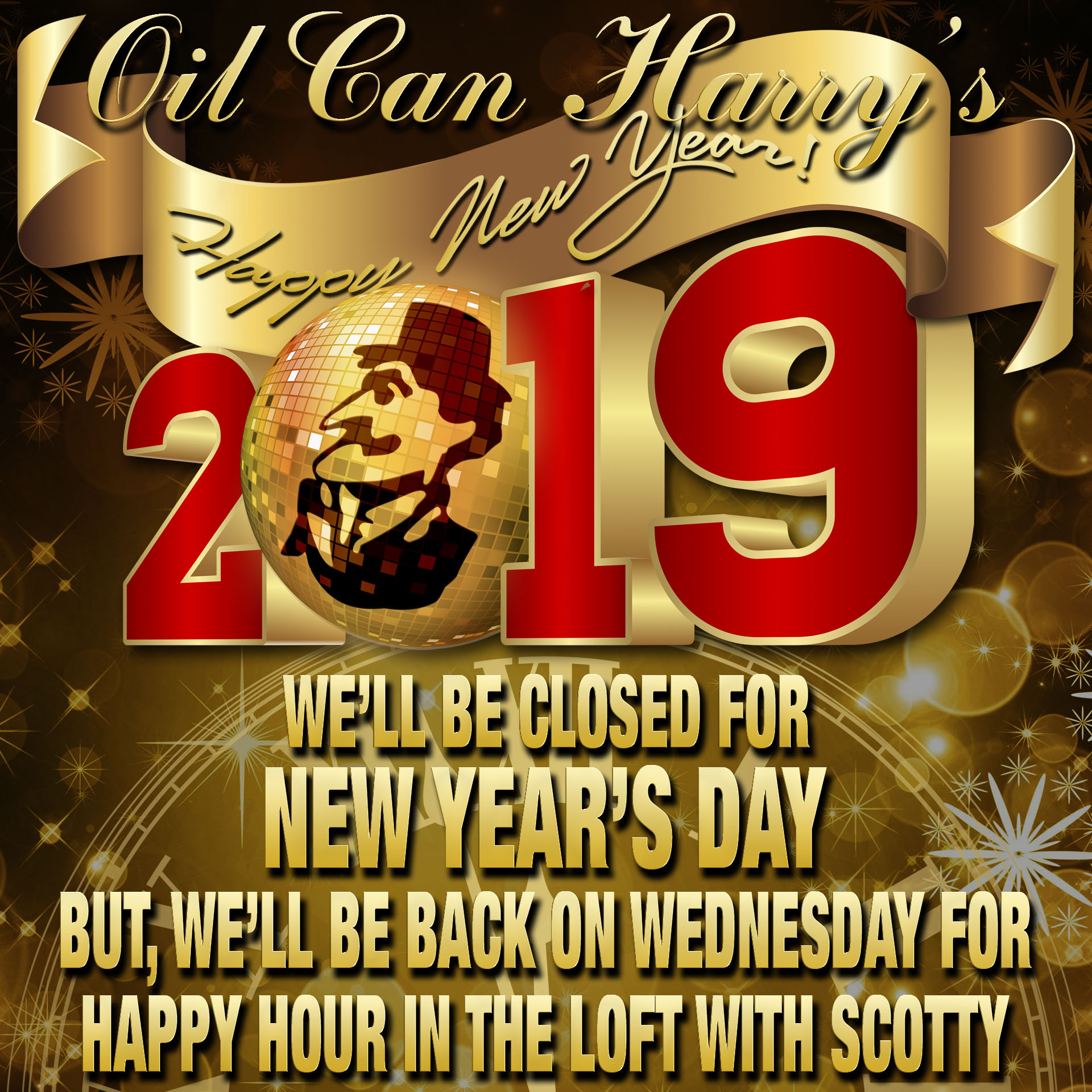 Oil Can Harry's will be closed on New Year's Day, but we'll be back on Wednesday for Happy Hour in The Loft with Scotty on 01/02/19, 3:30 to 7:30 PM.