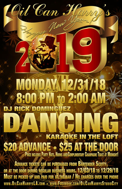 Come Ring in the New Year at OIL CAN HARRY'S 2019 NEW YEAR'S EVE PARTY, Monday, 12/31/2018 from 8:00 PM to 2:00 AM: $20 Advance Ticket. $25 at the Door. (Price includes Party Hats, Horns and Complimentary Champagne Toast at 12:00 AM.)