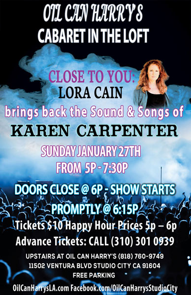 Oil Can Harry's Presents LORA CAIN Singing The Songs of Karen Carpenter in The Loft: Sunday, 01/27/19 from 5:00 PM to 7:30 PM. Happy Hour Prices from 5:00 PM to 6:00 PM! Show starts at 6:15 PM! $10 Cover.